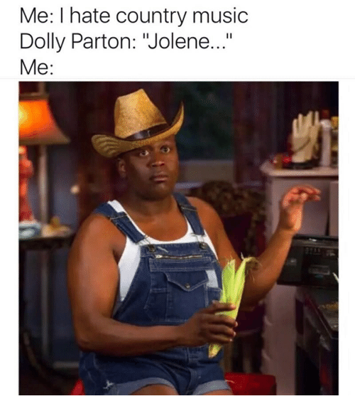 "Music, Country Music, and Dolly Parton: Me: I hate country music  Dolly Parton: ""Jolene...""  Me:"