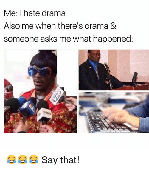 Memes, Asks, and 🤖: Me: I hate drama  Also me when there's drama &  someone asks me what happened 😂😂😂 Say that!