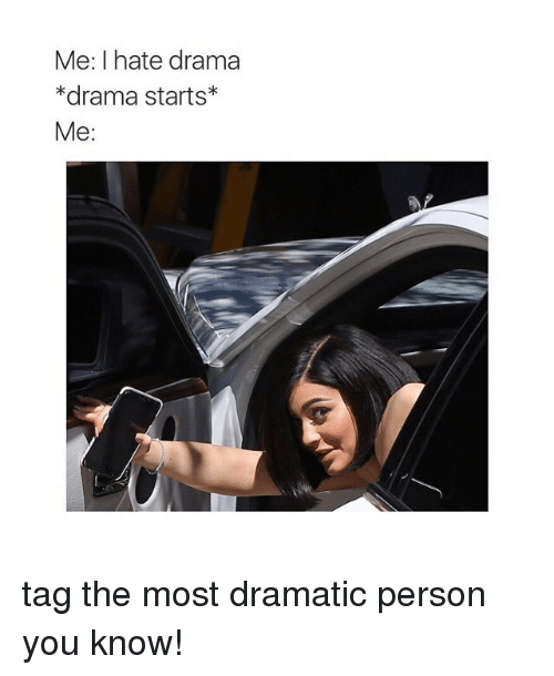 Girl Memes, Drama, and You: Me: I hate drama  *drama starts  Me: tag the most dramatic person you know!