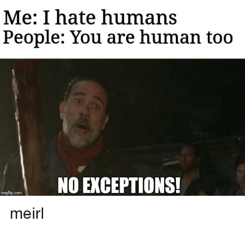 MeIRL, Human, and Com: Me: I hate humans  People: You are human too  NO EXCEPTIONS!  imgflip.com meirl