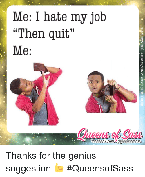 "Memes, Queen, and Genius: Me: I hate my job  ""Then quit""  Me:  facebook.com  /queens ofsass Thanks for the genius suggestion 👍 #QueensofSass"