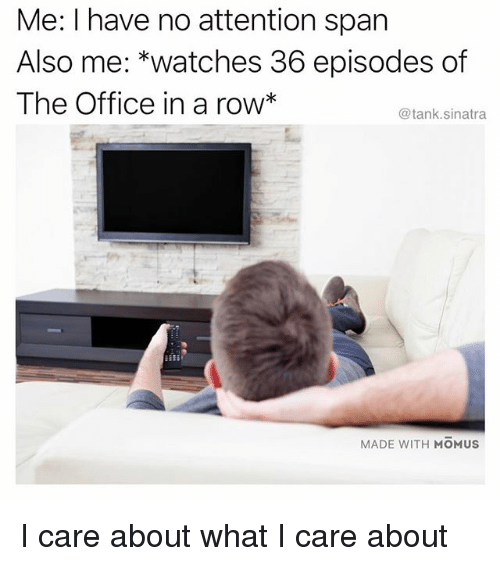 Funny, The Office, and Office: Me: I have no attention span  Also me: *watches 36 episodes of  The Office in a row*  @tank.sinatra  MADE WITH MOMUS I care about what I care about