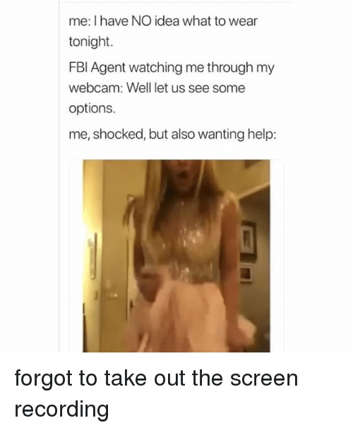 Help, Idea, and Options: me: I have NO idea what to wear  tonight.  FBl Agent watching me through my  webcam: Well let us see some  options.  me, shocked, but also wanting help forgot to take out the screen recording