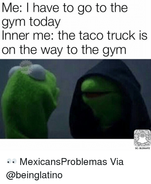 me i have to go to the gym today inner 8950919 me i have to go to the gym today inner me the taco truck is on the,Taco Truck Meme