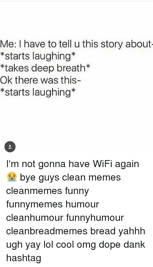 Dank, Dope, and Funny: Me: I have to tell u this story about  *starts laughing*  *takes deep breath*  Ok there was this-  *starts laughing* I'm not gonna have WiFi again😭 bye guys clean memes cleanmemes funny funnymemes humour cleanhumour funnyhumour cleanbreadmemes bread yahhh ugh yay lol cool omg dope dank hashtag