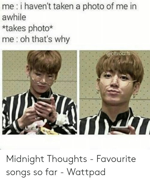 Taken, Songs, and Wattpad: me: i haven't taken a photo of me in  awhile  *takes photo*  me: oh that's why Midnight Thoughts - Favourite songs so far - Wattpad