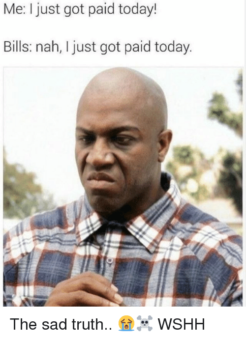 Memes, Wshh, and Today: Me: I just got paid today!  Bills: nah, I just got paid today. The sad truth.. 😭☠️ WSHH