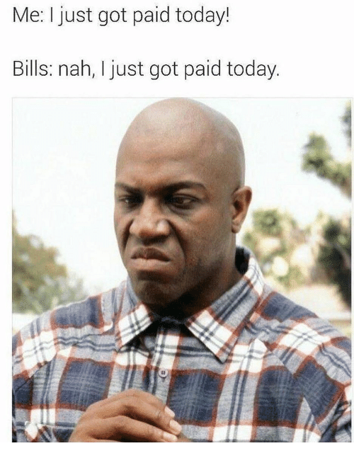 Today, Bills, and Got: Me: I just got paid today!  Bills: nah, I just got paid today