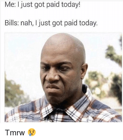 Funny, Today, and Bills: Me: I just got paid today!  Bills: nah, I just got paid today Tmrw 😢