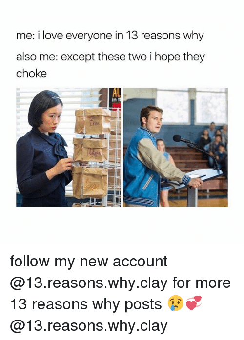 Love, Girl Memes, and Hope: me: i love everyone in 13 reasons why  also me: except these two i hope they  choke  in t follow my new account @13.reasons.why.clay for more 13 reasons why posts 😢💞 @13.reasons.why.clay