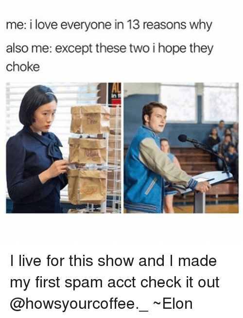 Love, Memes, and Live: me: i love everyone in 13 reasons why  also me: except these two i hope they  choke I live for this show and I made my first spam acct check it out @howsyourcoffee._ ~Elon