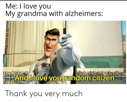 Grandma, Love, and I Love You: Me: I love you  My grandma with alzheimers:  BIRONANIM  And Move you, random citizen Thank you very much