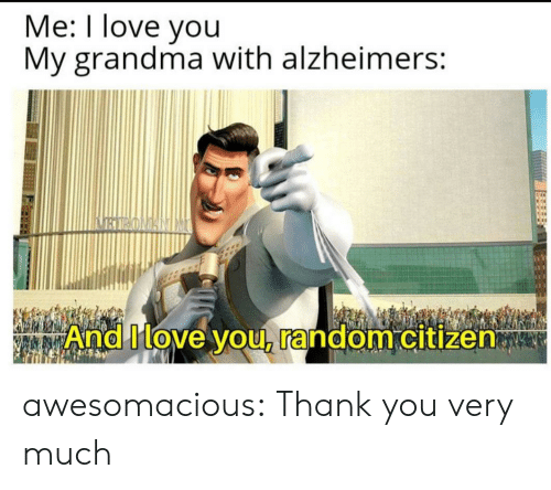 Grandma, Love, and Tumblr: Me: I love you  My grandma with alzheimers:  BIRONANIM  And Move you, random citizen awesomacious:  Thank you very much