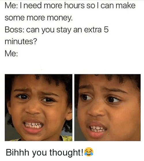 Funny, Money, and Some More: Me: I need more hours so l can make  some more money.  Boss: can you stay an extra 5  minutes?  Me: Bihhh you thought!😂
