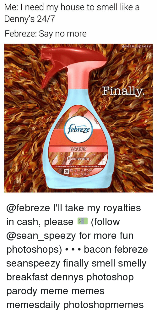 Denny's, Meme, and Memes: Me: I need my house to smell like a  Denny's 24/7  Febreze: Say no more  @seanspeezy  febreze  ELIMINATES ODORS AND FRESHENS FABRICS  800 m169 USPTICHOP  E-U)27.0FLOZ LIQ @febreze I'll take my royalties in cash, please 💵 (follow @sean_speezy for more fun photoshops) • • • bacon febreze seanspeezy finally smell smelly breakfast dennys photoshop parody meme memes memesdaily photoshopmemes