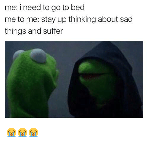 Memes, 🤖, and Go to Bed: me: i need to go to bed  me to me: stay up thinking about sad  things and suffer 😭😭😭