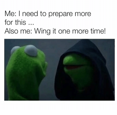 Time, One, and For: Me: I need to prepare more  for this  Also me: Wing it one more time!