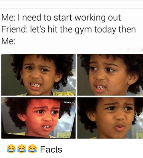 Facts, Gym, and Memes: Me: I need to start working out  Friend: let's hit the gym today then  Me 😂😂😂 Facts