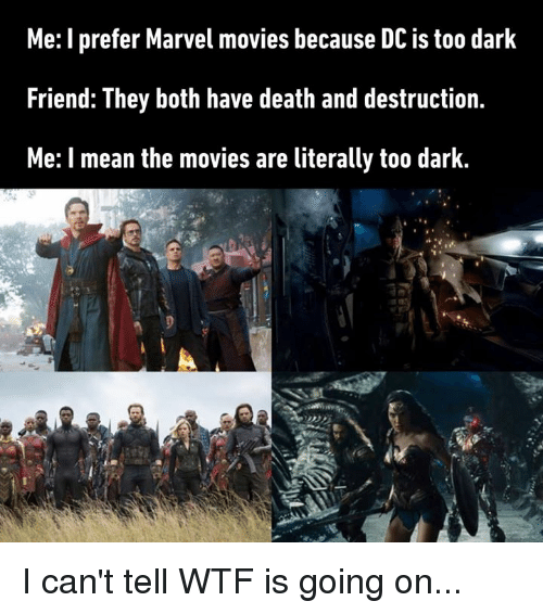 Dank, Movies, and Wtf: Me: I prefer Marvel movies because DC is too dark  Friend: They both have death and destruction.  Me: I mean the movies are literally too dark. I can't tell WTF is going on...