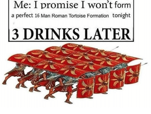 Formation, Roman, and Tortoise: Me: I promise I won't form  a perfect 16 Man Roman Tortoise Formation tonight  3 DRINKS LATER