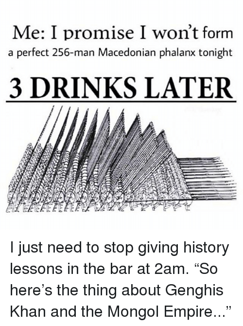 """Empire, Memes, and History: Me: I promise I won't forrm  a perfect 256-man Macedonian phalanx tonight  3 DRINKS LATER I just need to stop giving history lessons in the bar at 2am. """"So here's the thing about Genghis Khan and the Mongol Empire..."""""""