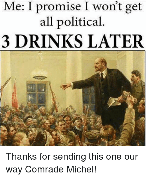 One, All, and For: Me: I promise I won't get  all political.  3 DRINKS LATER Thanks for sending this one our way Comrade Michel!