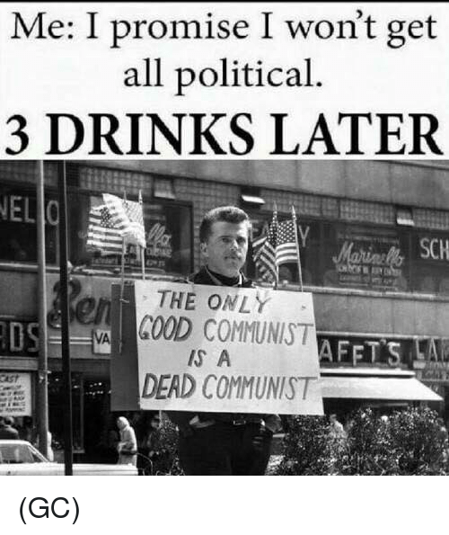Memes, Good, and Communist: Me: I promise I won't get  all political.  3 DRINKS LATER  NEL  SCH  rs  THE ONLY  OS  GOOD COMMUNIST  IS A  DEAD COMMUNIST (GC)