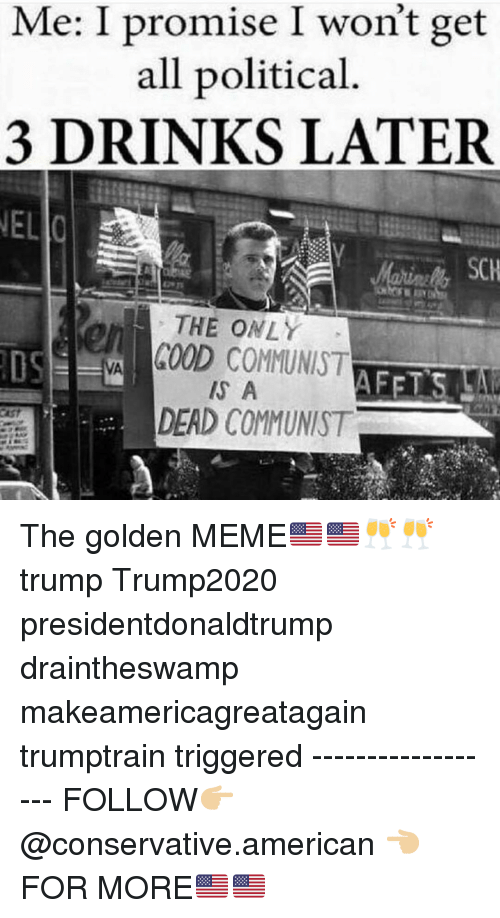 Meme, Memes, and American: Me: I promise I won't get  all political  3 DRINKS LATER  THE ONLY  COOD COMMUNIST  S A  en  DEAD COMMUNIST The golden MEME🇺🇸🇺🇸🥂🥂 trump Trump2020 presidentdonaldtrump draintheswamp makeamericagreatagain trumptrain triggered ------------------ FOLLOW👉🏼 @conservative.american 👈🏼 FOR MORE🇺🇸🇺🇸