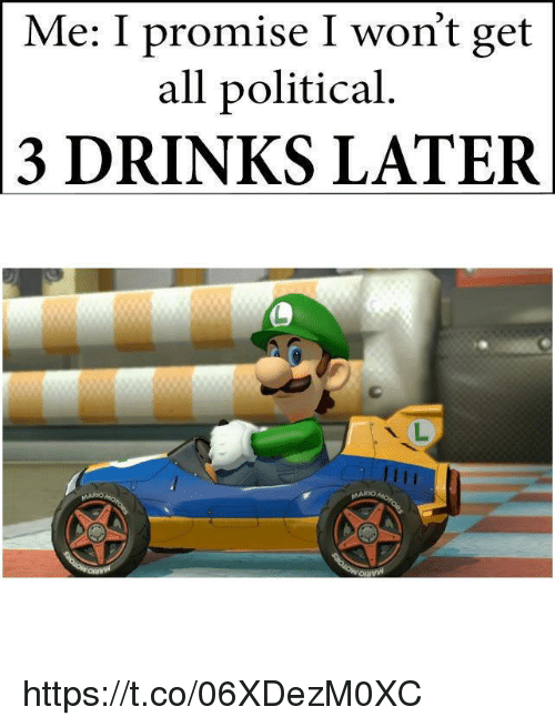 All, Get, and Political: Me: I promise I won't get  all political  3 DRINKS LATER https://t.co/06XDezM0XC