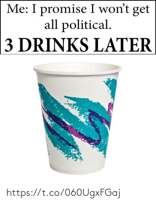 All, Get, and Political: Me: I promise I won't get  all political.  3 DRINKS LATER https://t.co/060UgxFGaj