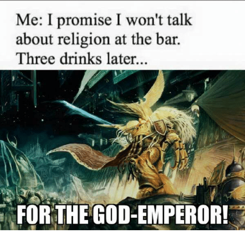 God, Religion, and Bar: Me: I promise I won't talk  about religion at the bar.  Three drinks later...  FOR THE GOD-EMPEROR!