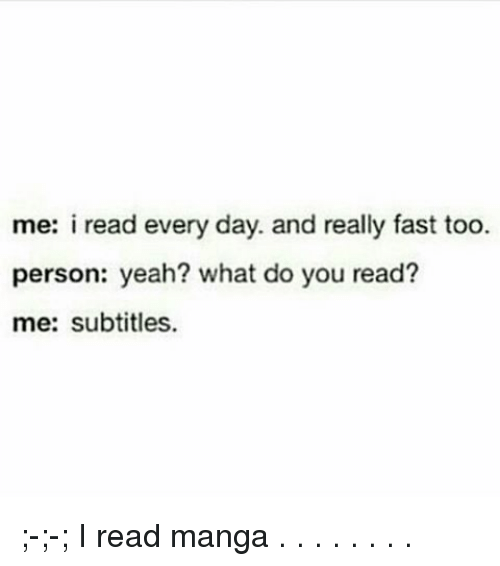 Memes, 🤖, and Fast: me: i read every day. and really fast too.  person: yeah? what do you read?  me: subtitles. ;-;-; I read manga . . . . . . . .