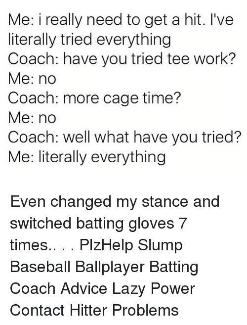 Advice, Baseball, and Lazy: Me: i really need to get a hit. I've  literally tried everything  Coach: have you tried tee work?  Me: no  Coach: more cage time?  Me: no  Coach: well what have you tried?  Me: literally everything Even changed my stance and switched batting gloves 7 times.. . . PlzHelp Slump Baseball Ballplayer Batting Coach Advice Lazy Power Contact Hitter Problems