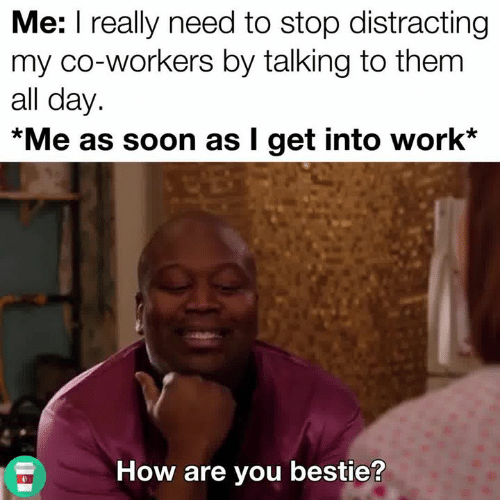 Soon..., Work, and How: Me: I really need to stop distracting  my co-workers by talking to them  all day.  *Me as soon as I get into work*  How are you bestie?