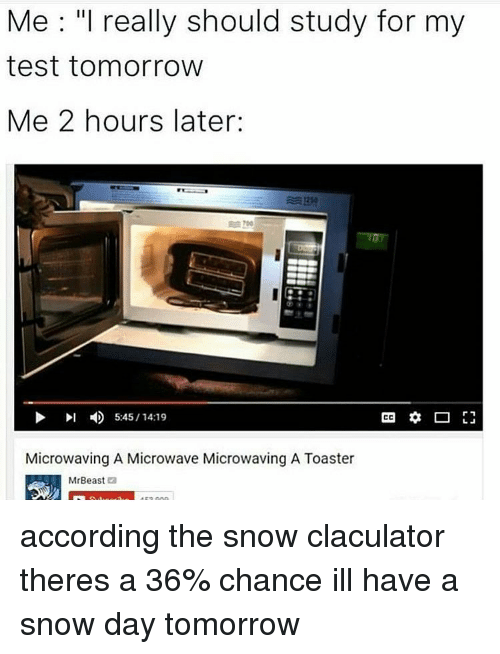 "Memes, 🤖, and Microwave: Me: ""I really should study for my  test tomorrow  Me 2 hours later:  I 5:45 14:19  CC  Microwaving A Microwave Microwaving A Toaster  Mr Beast  2 according the snow claculator theres a 36% chance ill have a snow day tomorrow"