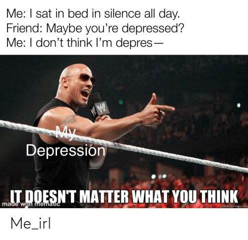 Depression, Silence, and Irl: Me: I sat in bed in silence all day.  Friend: Maybe you're depressed?  Me: I don't think l'm depres-  My  Depressión  IT DOESN'T MATTER WHAT YOU THINK  made with mematicC  quickmeme.com Me_irl
