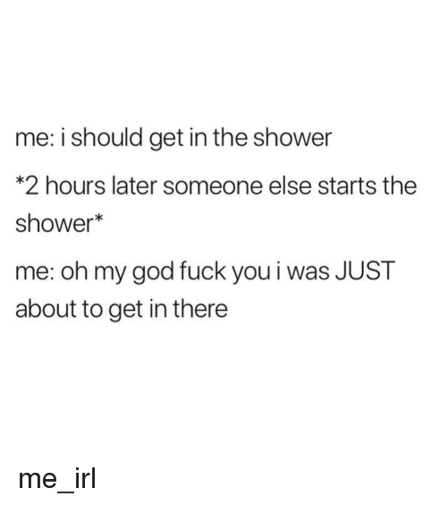 Fuck You, God, and Oh My God: me: i should get in the shower  * 2 hours later someone else starts the  shower  me: oh my god fuck you i was JUST  about to get in there