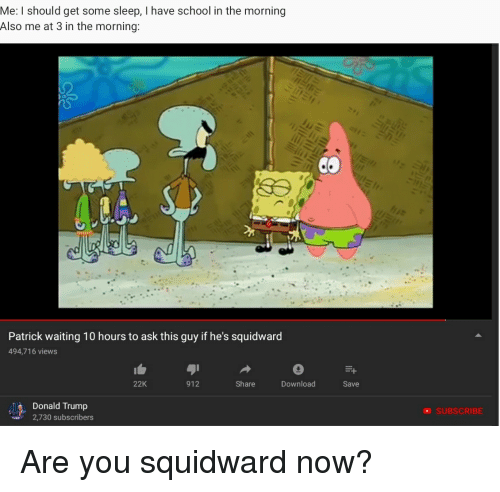 Donald Trump, School, and Squidward: Me: I should get some sleep, I have school in the morning  Also me at 3 in the morning:  Patrick waiting 10 hours to ask this guy if he's squidward  494,716 views  22K  912  Share  Download  Save  Donald Trump  2,730 subscribers  SUBSCRIBE