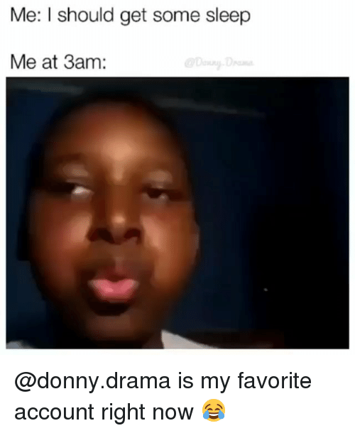 Dank Memes, Sleep, and Drama: Me: I should get some sleep  Me at 3am: @donny.drama is my favorite account right now 😂