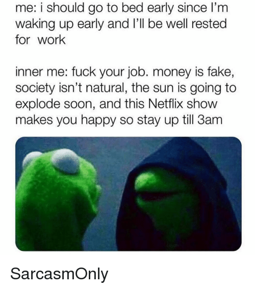Fake, Funny, and Memes: me: i should go to bed early since l'm  waking up early and l'Il be well rested  for work  inner me: fuck your job. money is fake,  society isn't natural, the sun is going to  explode soon, and this Netflix show  makes you happy so stay up till 3am SarcasmOnly