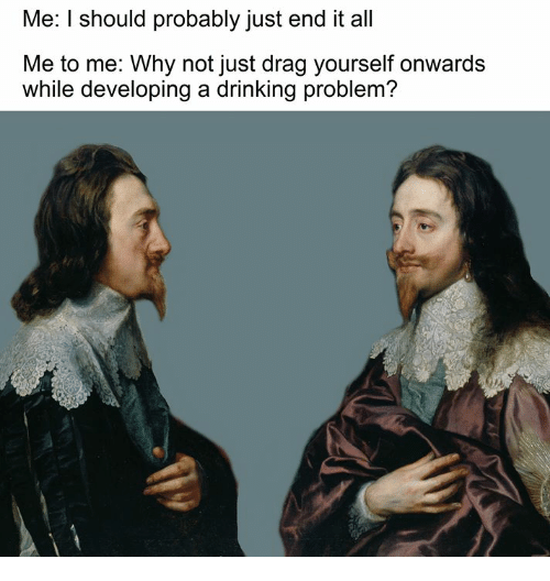 Drinking, Classical Art, and All Me: Me: I should probably just end it all  Me to me: Why not just drag yourself onwards  while developing a drinking problem?