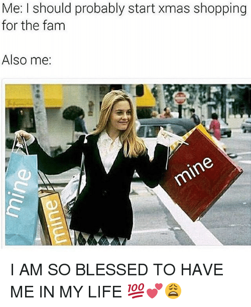 Blessed, Life, and Memes: Me: I should probably start xmas shopping  for the fanm  Also me: I AM SO BLESSED TO HAVE ME IN MY LIFE 💯💕😩