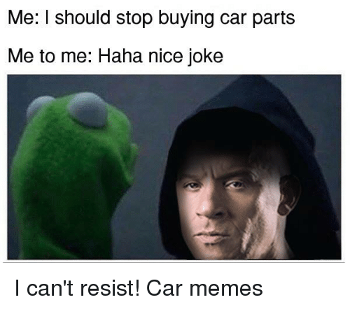 Me I Should Stop Buying Car Parts Me To Me Haha Nice Joke I Can T