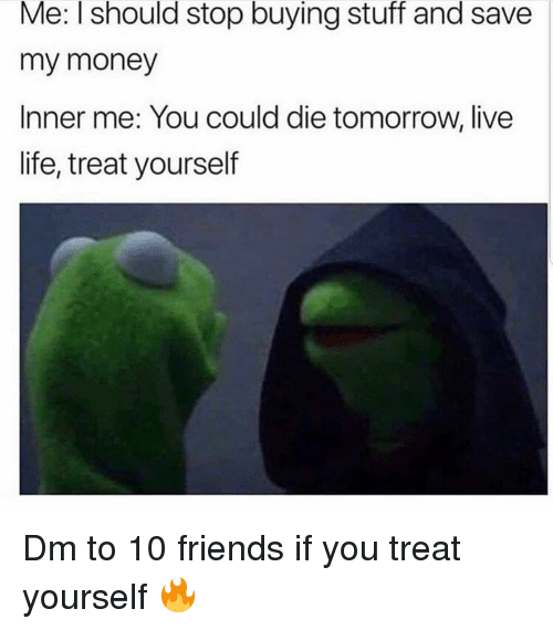 Friends, Life, and Memes: Me: I should stop buying stuff and save  my money  Inner me: You could die tomorrow, live  life, treat yourself Dm to 10 friends if you treat yourself 🔥