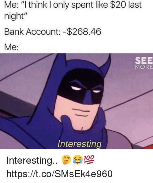 "Bank, Account, and Last Night: Me: ""I think I only spent like $20 last  night""  Bank Account: -$268.46  Me:  SEE  MORE  Interesting Interesting.. 🤔😂💯 https://t.co/SMsEk4e960"
