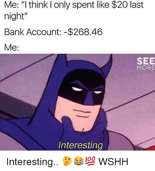 "Memes, Wshh, and Bank: Me: ""I think l only spent like $20 last  night""  Bank Account: -$268.46  Me:  SEE  MORE  Interesting Interesting.. 🤔😂💯 WSHH"