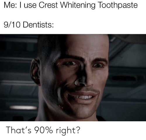 Me I Use Crest Whitening Toothpaste 910 Dentists That's 90% Right
