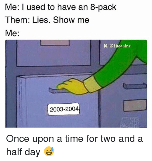 Memes, Once Upon a Time, and Time: Me: I used to have an 8-pack  Them: Lies. Show me  Me:  IC: @thegainz  2003-2004 Once upon a time for two and a half day 😅