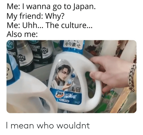 Japan, Mean, and Who: Me: I wanna go to Japan.  My friend: Why?  Me: Uhh... The culture...  Also me:  やり直せ  ORANT  RANT  90 I mean who wouldnt