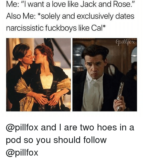 """Hoes, Love, and Narcissistic: Me: """"I want a love like Jack and Rose.""""  Also Me: *solely and exclusively dates  narcissistic fuckboys like Cal*  pillpcx @pillfox and I are two hoes in a pod so you should follow @pillfox"""